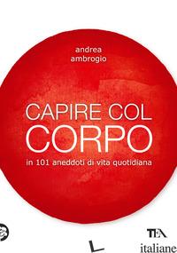 CAPIRE COL CORPO IN 101 ANEDDOTI DI VITA QUOTIDIANA - AMBROGIO ANDREA