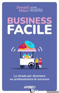 BUSINESS FACILE. LA STRADA PER DIVENTARE UN PROFESSIONISTA DI SUCCESSO - MILLER DONALD