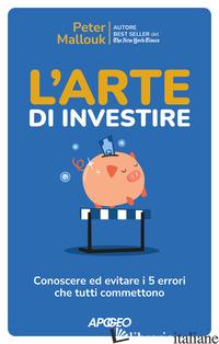 ARTE DI INVESTIRE. CONOSCERE ED EVITARE I 5 ERRORI CHE TUTTI COMMETTONO (L') - MALLOUK PETER