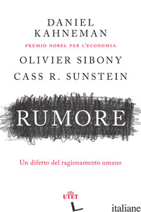 RUMORE. UN DIFETTO DEL RAGIONAMENTO UMANO - KAHNEMAN DANIEL; SIBONY OLIVIER; SUNSTEIN CASS R.