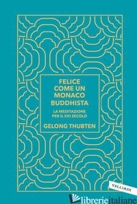 FELICE COME UN MONACO BUDDHISTA. LA MEDITAZIONE PER IL XXI SECOLO - THUBTEN GELONG