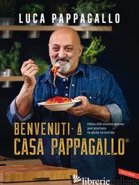 BENVENUTI A CASA PAPPAGALLO®. OLTRE 150 RICETTE GOLOSE PER PORTARE LA GIOIA IN T - PAPPAGALLO LUCA