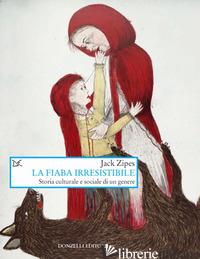 FIABA IRRESISTIBILE. STORIA CULTURALE E SOCIALE DI UN GENERE (LA) - ZIPES JACK