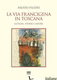 VIA FRANCIGENA IN TOSCANA. LUOGHI, STORIE E SAPORI (LA) - FILIDEI FAUSTO