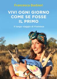VIVI OGNI GIORNO COME SE FOSSE IL PRIMO. IL LUNGO VIAGGIO DI FRAINTESA - BARBIERI FRANCESCA; MARASCO R. (CUR.)