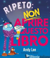 RIPETO NON APRIRE QUESTO LIBRO. EDIZ. A COLORI - LEE ANDY