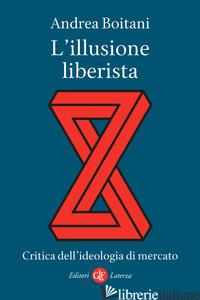 ILLUSIONE LIBERISTA. CRITICA DELL'IDEOLOGIA DI MERCATO (L') - BOITANI ANDREA