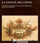 CIVILTA' DEL COTTO. ARTE DELLA TERRACOTTA NELL'AREA FIORENTINA DAL XV AL XX SECO - RICCI FRANCESCO