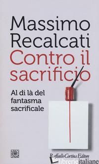 CONTRO IL SACRIFICIO. AL DI LA' DEL FANTASMA SACRIFICALE - RECALCATI MASSIMO