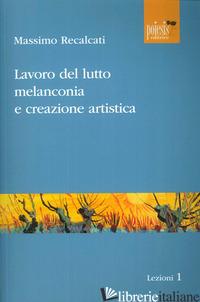 LAVORO DEL LUTTO, MELANCONIA E CREAZIONE ARTISTICA - RECALCATI MASSIMO; COCCA F. (CUR.)