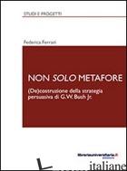 NON SOLO METAFORE. (DE)COSTRUZIONE DELLA STRATEGIA PERSUASIVA DI G. W. BUSH JR.  - FERRARI FEDERICA