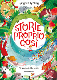 STORIE PROPRIO COSI'. EDIZ. ILLUSTRATA - KIPLING RUDYARD; WOLLARD ELLI