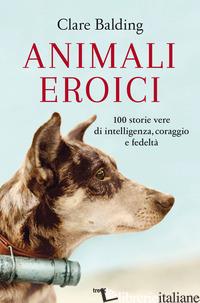 ANIMALI EROICI. 100 STORIE VERE DI INTELLIGENZA, CORAGGIO E FEDELTA' - BALDING CLARE