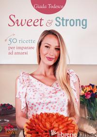 SWEET AND STRONG. 50 RICETTE PER IMPARARE AD AMARSI - TODESCO GIADA