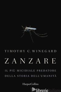 ZANZARE. IL PIU' MICIDIALE PREDATORE DELLA STORIA DELL'UMANITA' - WINEGARD TIMOTHY