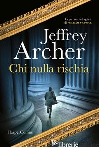 CHI NULLA RISCHIA. LA PRIMA INDAGINE DI WILLIAM WARWICK - ARCHER JEFFREY