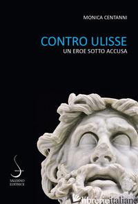CONTRO ULISSE. UN EROE SOTTO ACCUSA - CENTANNI MONICA