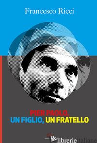 PIER PAOLO, UN FIGLIO, UN FRATELLO. GLI ANNI FRIULANI DI PASOLINI (COME UN ROMAN - RICCI FRANCESCO