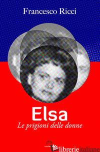 ELSA. LE PRIGIONI DELLE DONNE - RICCI FRANCESCO