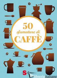 50 SFUMATURE DI CAFFE'. SEGRETI, CURIOSITA' E RICETTE SULLA BEVANDA PIU' AMATA A - CASINI SILVIA; FENOGLIO RAFFAELLA; PASQUA FRANCESCO