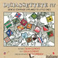 DICIASSETTETE!!! SIENESE CONTRADE EXPLAINED TO LITTLE ONES. EDIZ. ILLUSTRATA - CLEMENTE GIULIA