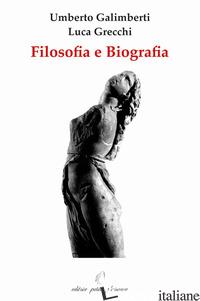 FILOSOFIA E BIOGRAFIA - GALIMBERTI UMBERTO; GRECCHI LUCA