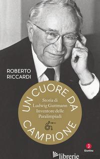 CUORE DA CAMPIONE. STORIA DI LUDWIG GUTTMANN, INVENTORE DELLE PARALIMPIADI (UN) - RICCARDI ROBERTO