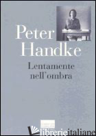 LENTAMENTE NELL'OMBRA. RACCOLTA DI FOGLI SPARSI 1980-1992 - HANDKE PETER; PORTICARI P. (CUR.)