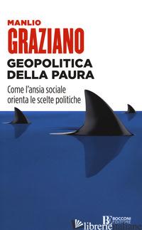 GEOPOLITICA DELLA PAURA. COME L'ANSIA SOCIALE ORIENTA LE SCELTE POLITICHE - GRAZIANO MANLIO