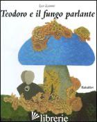 TEODORO E IL FUNGO PARLANTE. EDIZ. ILLUSTRATA - LIONNI LEO