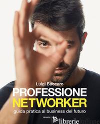 PROFESSIONE NETWORKER. GUIDA PRATICA AL BUSINESS DEL FUTURO - BACCARO LUIGI