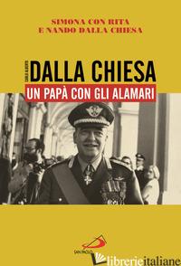 CARLO ALBERTO DALLA CHIESA. UN PAPA' CON GLI ALAMARI - DALLA CHIESA SIMONA; DALLA CHIESA RITA; DALLA CHIESA NANDO