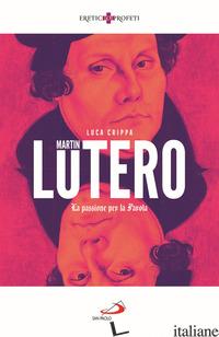 MARTIN LUTERO. LA PASSIONE PER LA PAROLA - CRIPPA LUCA