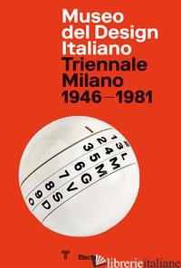 MUSEO DEL DESIGN ITALIANO. TRIENNALE MILANO 1946 -1981. EDIZ. ILLUSTRATA - SAMMICHELI M. (CUR.)
