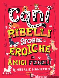 CANI RIBELLI. STORIE EROICHE DI AMICI FEDELI - HAMILTON KIMBERLIE