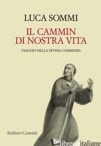 CAMMIN DI NOSTRA VITA. VIAGGIO NELLA DIVINA COMMEDIA (IL) - SOMMI LUCA