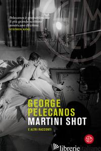 MARTINI SHOT E ALTRI RACCONTI - PELECANOS GEORGE P.