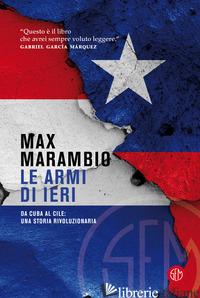 ARMI DI IERI. DA CUBA AL CILE: UNA STORIA RIVOLUZIONARIA (LE) - MARAMBIO MAX