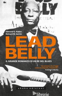 LEADBELLY. IL GRANDE ROMANZO DI UN RE DEL BLUES - ADDEO EDMOND G.; GARVIN RICHARD M.