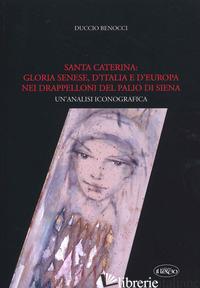 SANTA CATERINA: GLORIA SENESE, D'ITALIA E D'EUROPA NEI DRAPPELLONI DEL PALIO DI  - BENOCCI DUCCIO