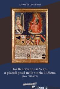 DAI BENCIVENNI AI VEGNI: A PICCOLI PASSI NELLA STORIA DI SIENA (SECC. XII-XIX) - FUSAI L. (CUR.)