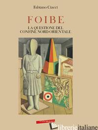 FOIBE, LA QUESTIONE DEL CONFINE NORD-ORIENTALE - CIACCI FABIANO