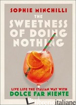 Sweetness Of Doing Nothing, Live Life The Italian Way With Dolce Far Niente - Sophie Minchilli