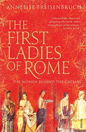 First Ladies of Rome: The Women Behind the Caesars - Annelise Freisenbruch