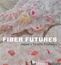 FIBER FUTURES JAPAN'S TEXTILE PIONEERS - EARLE, JOE; WATANABE, HIROKO