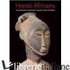 HEROIC AFRICANS: LEGENDARY LEADERS, ICONIC SCULPTURES - LAGAMMA ALISA