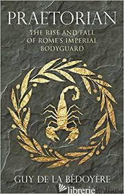 PRAETORIAN: THE RISE AND FALL OF ROME'S IMPERIAL BODYGUARD - BEDOYERE, GUY DE LA