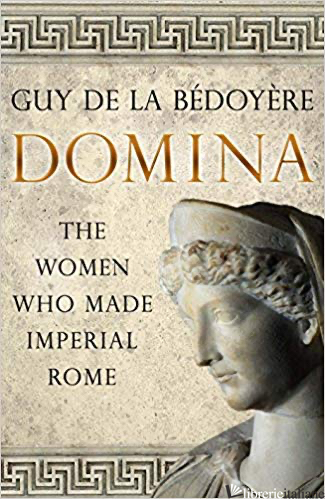 Domina, The Women Who Made Imperial Rome - de la Bedoyere