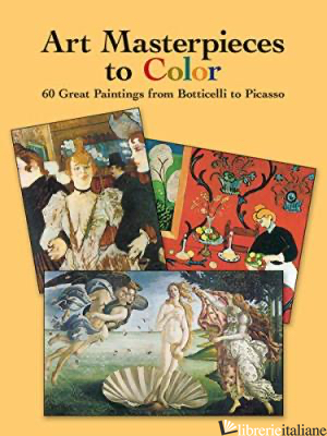 ART MASTERPIECES TO COLOR: 60 GREAT PAINTINGS FROM BOTTICELLI TO PICASSO - DOVER