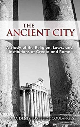 Ancient City: A Study of the Religion, Laws, and Institutions of Greece and  - Fustel de Coulanges, Numa